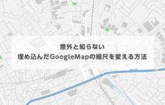 意外と知らない埋め込んだGoogleMapの縮尺を変える方法